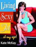 Living Sexy Fit! . . . At Any Age! by Kate McKay