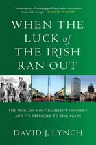 When the Luck of the Irish Ran Out: The World's Most Resilient Country and Its Struggle to Rise Again by David J. J. Lynch