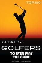 Greatest Golfers to Ever Play the Game Top 100 by alex trostanetskiy