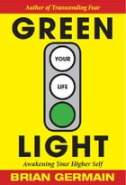 Green Light Your Life: Awakening Your Higher Self by Brian Germain