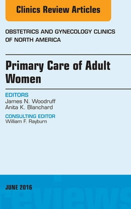 Book Primary Care of Adult Women, An Issue of Obstetrics and Gynecology Clinics of North America, E-Book by James N. Woodruff, MD