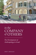 In the Company of Others: The Development of Anthropology in Israel by Orit Abuhav