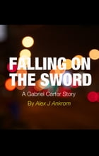 Falling On The Sword: A Gabriel Carter Story by Alex J Ankrom
