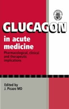 Glucagon in Acute Medicine: Pharmacological, clinical and therapeutic implications by J. Picazo