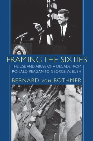 Framing the Sixties The Use and Abuse of a Decade from Ronald Reagan to George W. Bush