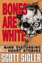 Bones Are White: Nine Disturbing Short Stories by Scott Sigler