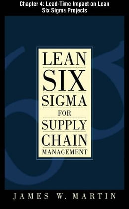 Book Lean Six Sigma for Supply Chain Management, Chapter 4 - Lead-Time Impact on Lean Six Sigma Projects by James Martin
