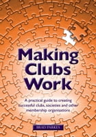 Making Clubs Work: A practical guide to creating successful clubs, societies and other membership organisations by Brad Parkes