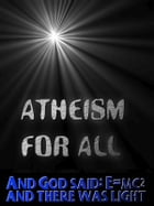 Atheism for All: And God said: E=MC2 and there was light to read your Kobo by Jonathon Welles