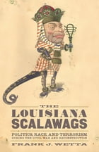 The Louisiana Scalawags: Politics, Race, and Terrorism during the Civil War and Reconstruction by Frank J. Wetta