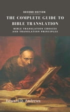THE COMPLETE GUIDE TO BIBLE TRANSLATION: Bible Translation Choices and Translation Principles [Second Edition] by Edward D. Andrews