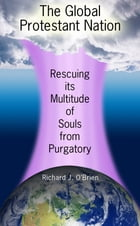 The Global Protestant Nation, Rescuing Its Multitude of Souls from Purgatory by Richard J. O'Brien