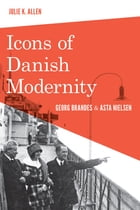 Icons of Danish Modernity: Georg Brandes and Asta Nielsen by Julie K. Allen