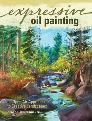 Expressive Oil Painting: An Open Air Approach to Creative Landscapes An Open Air Approach to Creative Landscapes