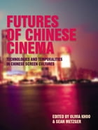 Futures of Chinese Cinema: Technologies and Temporalities in Chinese Screen Cultures by Khoo Olivia