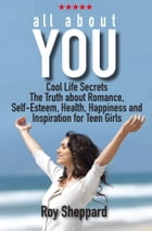 All About You: Cool Life Secrets. The Truth about Romance. Self-Esteem. Health, Happiness and Inspiration for Teen  by Roy Sheppard