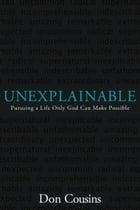 Unexplainable: Pursuing a Life Only God Can Make Possible: Pursuing a Life Only God Can Make…