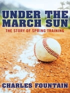 Under The March Sun : The Story Of Spring Training by Charles Fountain