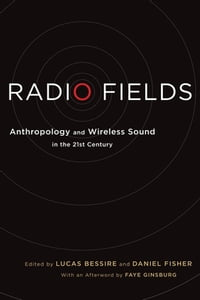 Radio Fields: Anthropology and Wireless Sound in the 21st Century