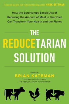 The Reducetarian Solution: How the Surprisingly Simple Act of Reducing the Amount of Meat in Your…