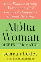 The Alpha Woman Meets Her Match: How Today's Strong Women Can Find Love and Happiness Without…