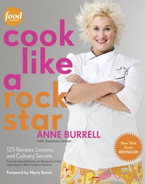 Cook Like a Rock Star: 125 Recipes, Lessons, and Culinary Secrets: A Cookbook by Anne Burrell