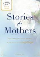 A Cup of Comfort Stories for Mothers: Celebrating the women who gave us everything by Colleen Sell
