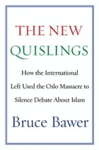 The New Quislings: How the International Left Used the Oslo Massacre to Silence Debate About Islam by Bruce Bawer
