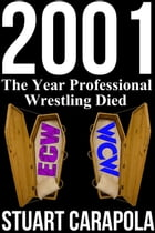2001: The Year Professional Wrestling Died by Stuart Carapola