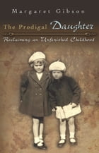 The Prodigal Daughter: Reclaiming an Unfinished Childhood by Margaret Gibson