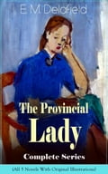The Provincial Lady Complete Series - All 5 Novels With Original Illustrations: The Diary of a Provincial Lady, The Provincial Lady Goes Further, The Provincial Lady in America, The Provincial Lady in Russia & The Provincial Lady in Wartime