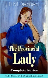 The Provincial Lady Complete Series - All 5 Novels With Original Illustrations: The Diary of a…