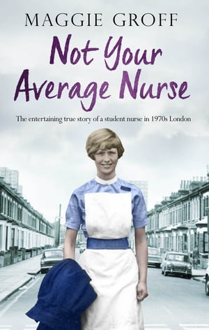Not your Average Nurse The Entertaining True Story of a Student Nurse in 1970s London