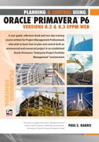 Project Planning and Control Using Oracle Primavera P6 Version 8.3 EPPM Web by Paul E Harris