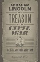 Abraham Lincoln and Treason in the Civil War: The Trials of John Merryman by Jonathan W. White