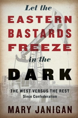 Book Let the Eastern Bastards Freeze in the Dark: The West Versus the Rest Since Confederation by Mary Janigan