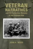 Veteran Narratives and the Collective Memory of the Vietnam War by John A. Wood