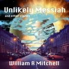 Unlikely Messiah and other stories by William R Mitchell