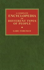 A Complete Encyclopedia of Different Types of People by Gabe Foreman
