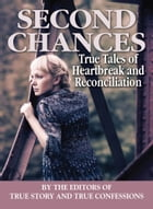 Second Chances: True Tales of Heartbreak and Reconciliation by The Editors of True Story and True Confessions