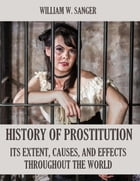The History of Prostitution : Its Extent, Causes, and Effects Throughout the World (Illustrated) by William W. Sanger