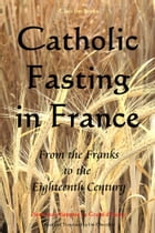 Catholic Fasting in France: From the Franks to the Eighteenth Century by Pierre Jean-Baptiste Le Grand d'Aussy