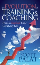 The Evolution of Training and Coaching: How to Explode Your Company Fast by Scott Palat