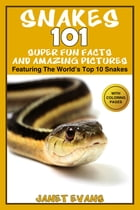 Snakes: 101 Super Fun Facts And Amazing Pictures (Featuring The World's Top 10 Snakes With Coloring Pages) by Janet Evans