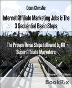 Internet Affiliate Marketing Jobs & The 3 Sequential Basic Steps: The Proven Three Steps followed by All Super Affiliate Marketers by Deon Christie