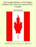 The Canadian BrOthers, or The Prophecy Fulfilled a Tale of The Late American War, Complete by John Richardson