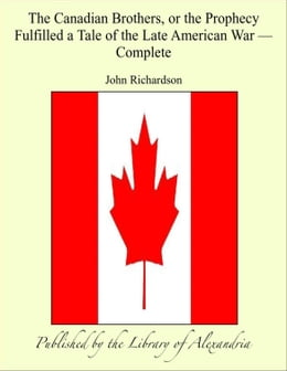 Book The Canadian BrOthers, or The Prophecy Fulfilled a Tale of The Late American War, Complete by John Richardson