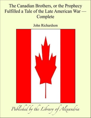 The Canadian BrOthers, or The Prophecy Fulfilled a Tale of The Late American War, Complete