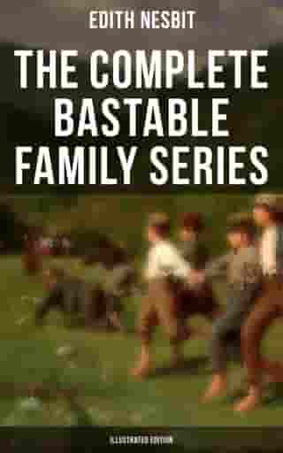The Complete Bastable Family Series (Illustrated Edition): The Treasure Seekers, The Wouldbegoods, The New Treasure Seekers & Oswald Bastable and Others