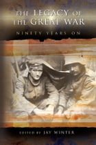The Legacy of the Great War: Ninety Years On by Jay Winter